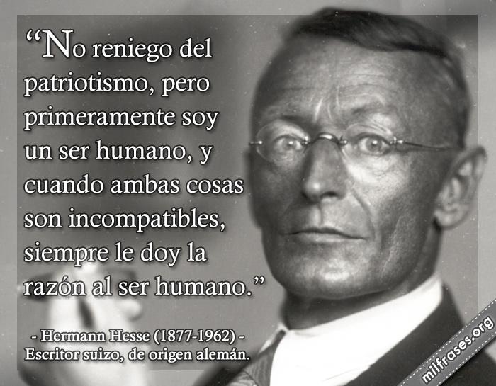 No reniego del patriotismo, pero primeramente soy un ser humano, y cuando ambas cosas son incompatibles, siempre le doy la razón al ser humano. frases de Hermann Hesse (1877-1962) Escritor suizo, de origen alemán.