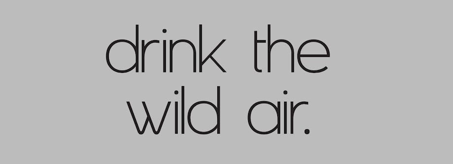Drink the wild air.