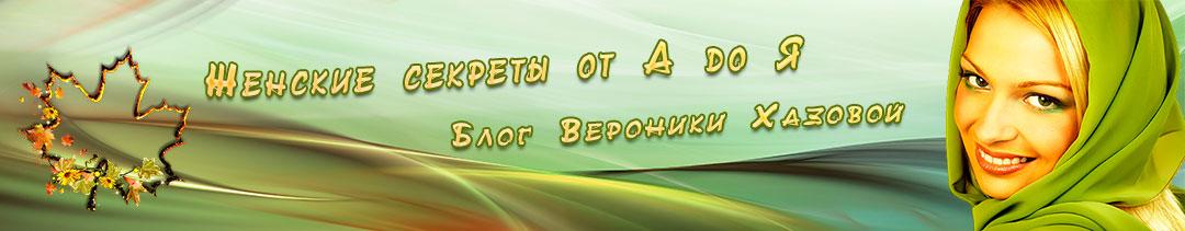 Женские Секреты от А до Я. Блог Вероники Хазовой