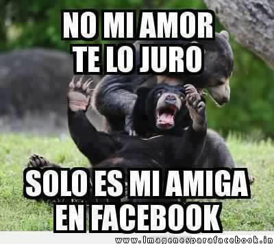 No mi amor te lo juro solo es mi amiga en facebook