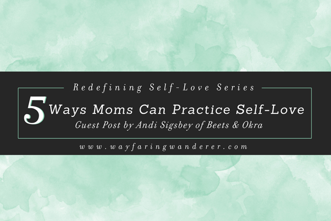 5 Simple Ways Moms Can Practice Self-Love Everyday | on www.wayfaringwanderer.com