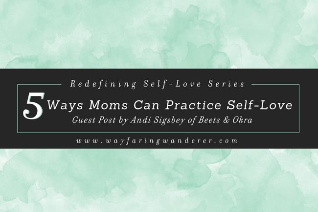 5 Simple Ways Moms Can Practice Self-Love Everyday | on www.wayfaringwanderer.com
