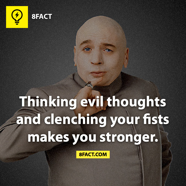 Thinking evil thoughts and clenching your fists makes you stronger.