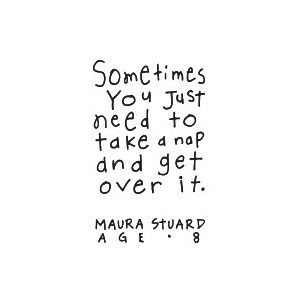 sometimes you just need to take a nap and get over it. Maura Stuard, age 8