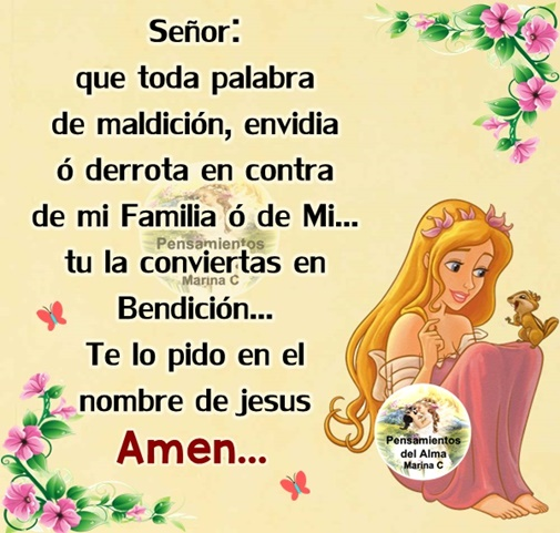 Señor: Que toda palabra de Maldición, Envidia ó Derrota en contra de mi o de mi Familia Tú la conviertas en Bendición Te lo pido en el nombre de Jesus... Amen