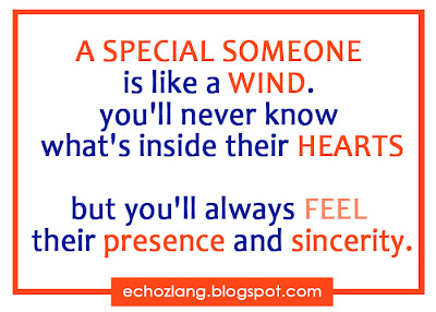 A special someone is like a wind you'll never know whats inside their hearts but always feel their presence and sincerity