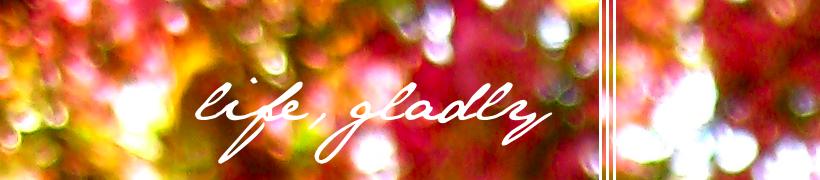 life, gladly