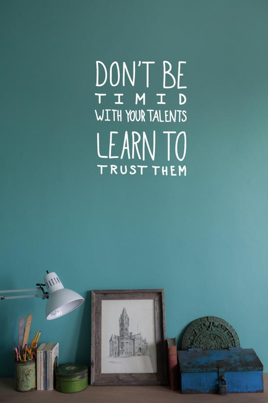 Don't be timid with your talents learn to trust them.