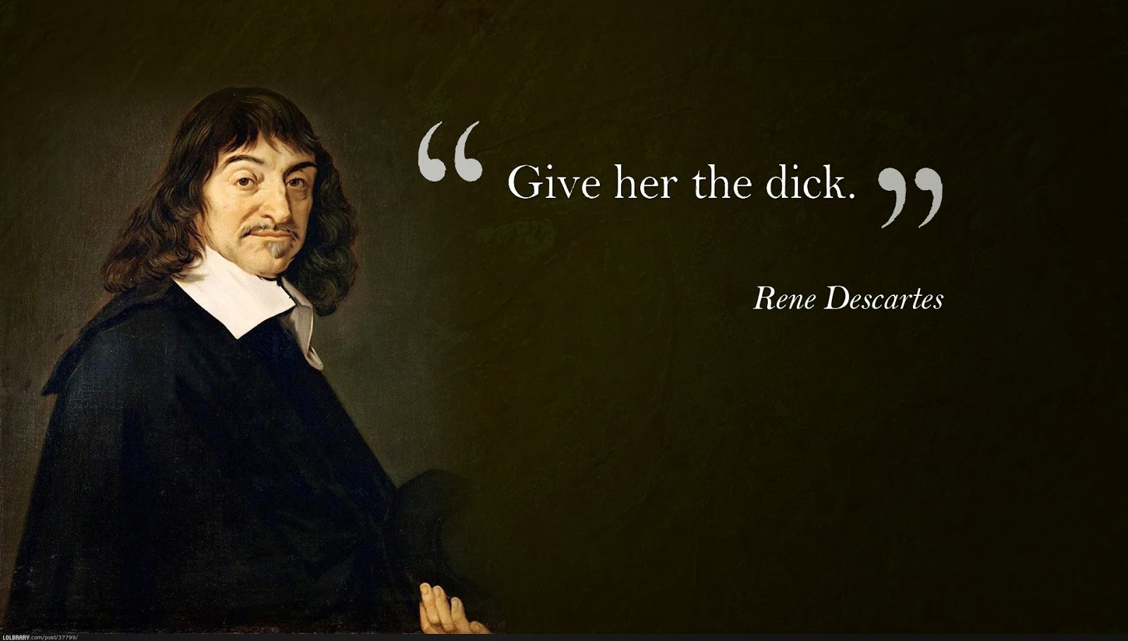 Give her the dick. Rene Descartes