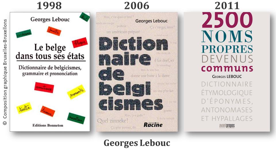 """Georges Lebouc - Linguphile prolifique -  """"Le belge dans tous ses états"""" (1998 - éditions Bonneton) - """"Dictionnaire de Belgicismes (2006 - éditions Racine) - """"2500 noms propres devenus communs"""" (2011 - éditions Avant-Propos) - Bruxelles-Bruxellons"""