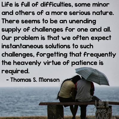 Life is full of difficulties, some minor and others of a more serious nature. There seems to be an unending supply of challenges for one and all. Our problem is that we often expect instantaneous solutions to such challenges, forgetting that frequently the heavenly virtue of patience is required. - Thomas S. Monson