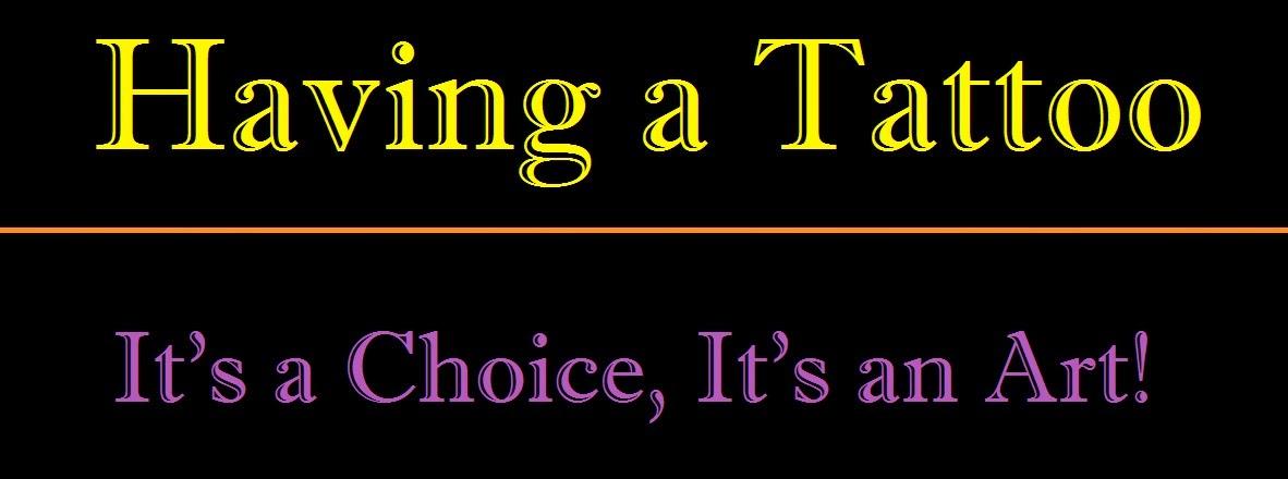 Having a tattoo, it's a choice! It's an art!