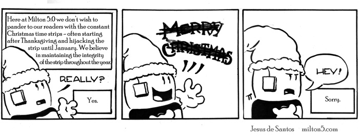 Here at Milton 5.0 we don't wish to pander to our readers with the constant Christmas time strips - often starting after Thanksgiving and hijacking the strip until January. We believe in maintaining the integrity of the strip throughout the year.  Really?  Yes  / MERRY XMAS   \  Hey.  Sorry