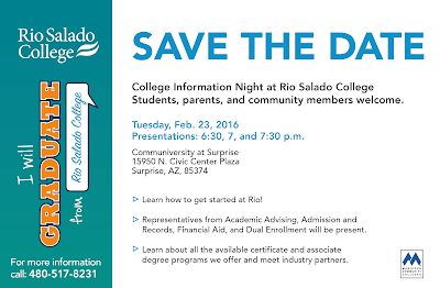 Copy of Save the Date invite. Text: Save the Date.  College Information Night at Rio Salado College. Students, parents, and community members welcome. Tuesday, Feb. 23, 2016 Presentations: 6:30, 7, and 7:30 p.m. Communiversity at Surprise 15950 N. Civic Center Plaza Surprise, AZ, 85374 Learn how to get started at Rio! Representatives from Academic Advising, Admission and Records, Financial Aid, and Dual Enrollment will be present. Learn about all the available certificate and associate degree programs we offer and meet industry partners. For more information call: 480-517-8231