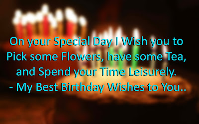 On your Special Day I Wish you to Pick some Flowers, have some Tea, and Spend your Time Leisurely. - My Best Birthday Wishes to You..