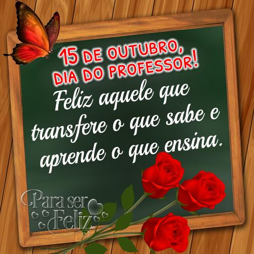 15 de outubro, dia do professor. Feliz é aquele que transfere o que sabe e aprende o que ensina.