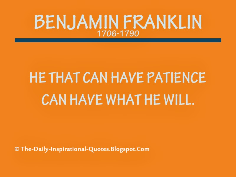 He that can have patience can have what he will. - Benjamin Franklin
