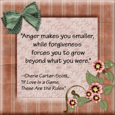 Anger makes you smaller, while forgiveness forces you to grow beyond what you were