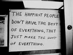 The happiest people don't have the best of everything, they just make the best of everything