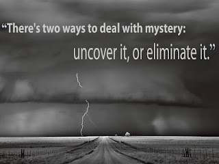 """There's two ways to deal with mystery: uncover it, or eliminate it."""