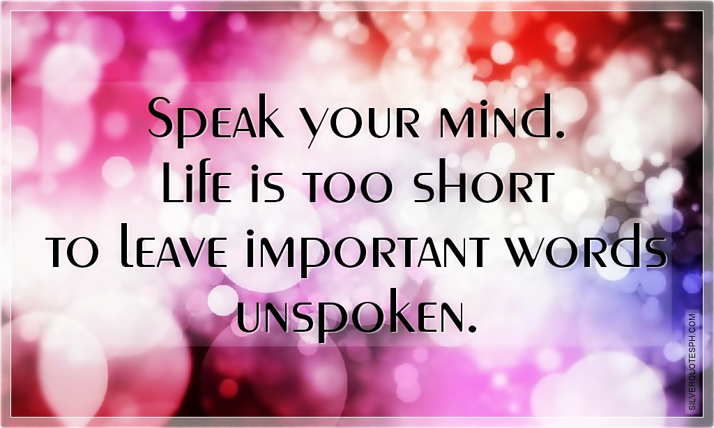 Speak your mind. Life is too short to leave important words unspoken.