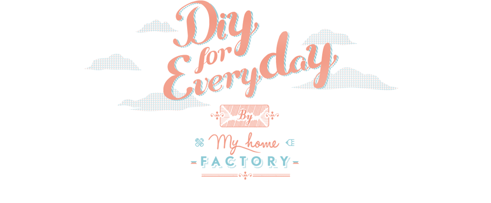 DIY for everyday ~ le blog de My Home Factory
