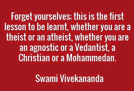 Forget yourselves; this is the first lesson to be learnt, whether you are a theist or an atheist, whether you are an agnostic or a Vedantist, a Christian or a Mohammedan.