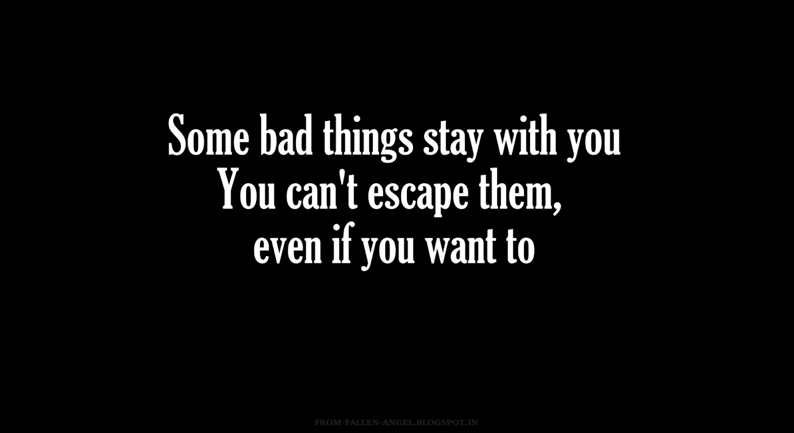 Some bad things stay with you. You can't escape them, even if you want to