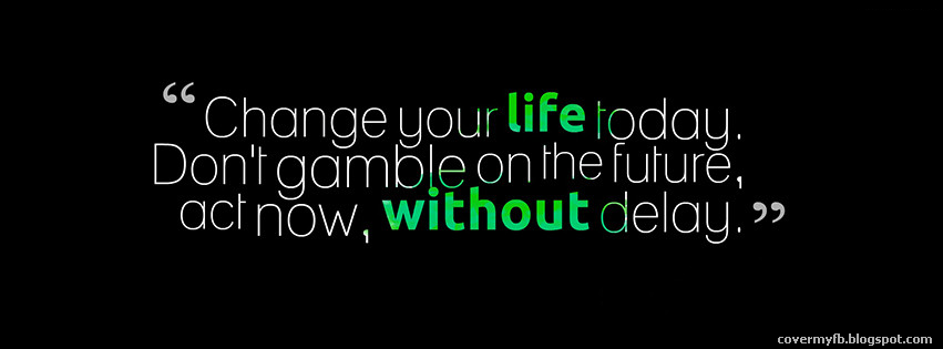 """""""Change your life today. Don't gamble on the future, act now, without delay."""" (Facebook Cover Of Change Your Life Quote)."""