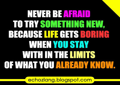 Life gets boring when you stay within the limits of what you already know.