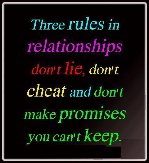 Three rules in relationships.. Don't lie, don't cheat and don't make promises you can't keep.
