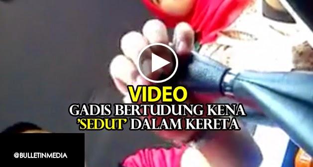 Video Gadis Bertudung Kena Sedut Dalam Kereta Hilang Sifat Keayuan