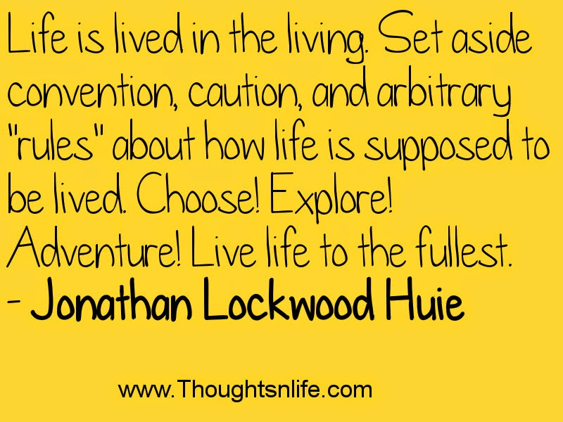 "Life is lived in the living. Set aside convention, caution, and arbitrary ""rules"" about how life is supposed to be lived. Choose! Explore! Adventure! Live life to the fullest. - Jonathan Lockwood Huie"
