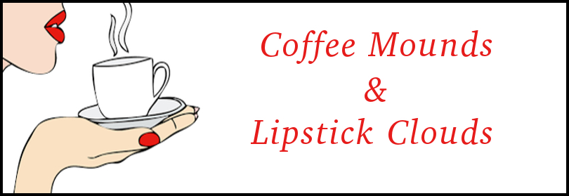 Coffee Mounds & Lipstick Clouds