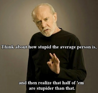 Think about how stupid the average person is,and then realize that  half of them are stupider than that.
