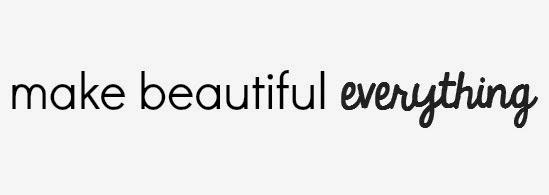 Make Beautiful Everything
