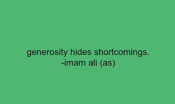 Generosity hides shortcomings.