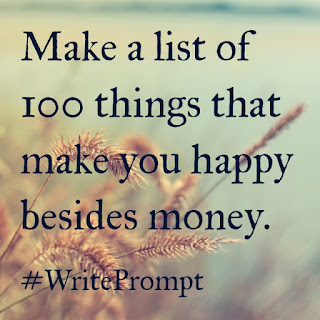 Make a list of 100 things that make you happy besides money. #writeprompt