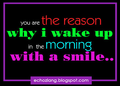 You are the reason why i wake up in the morning with a smile.