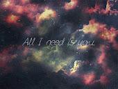 Todo lo que necesito eres tú.~