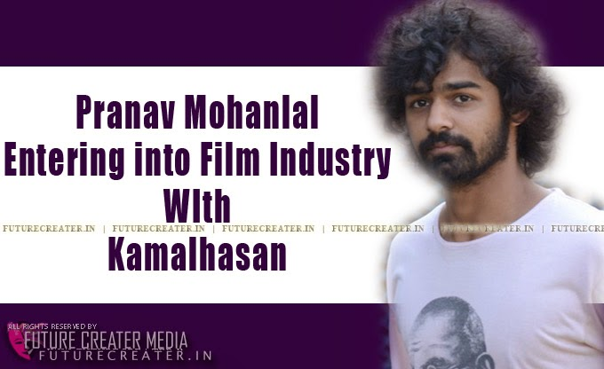 Pranav Mohanlal Entering Into Film Industry With Kamalhasan | പ്രണവ് മോഹന്ലാല് സിനിമയിലേക്ക് എത്തുന്നു കമലഹാസനൊപ്പം