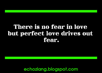 There is no fear in love but perfect love drives out fear.