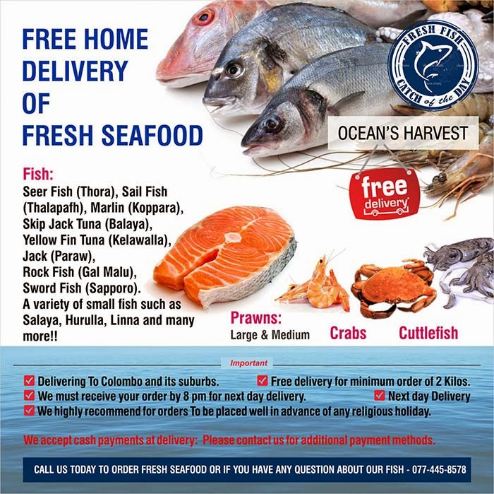 Fish:  Seer Fish (Thora), Sail Fish (Thalapafh), Marlin (Koppara), Skip Jack Tuna (Balaya),  Yellow Fin Tuna (Kelawalla),  Jack (Paraw),  Rock Fish (Gal Malu),  Sword Fish (Sapporo).  A variety of small fish such as Salaya, Hurulla, Linna and many more!!