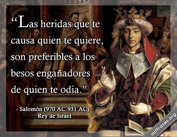 Las heridas que te causa quien te quiere, son preferibles a los besos engañadores de quien te odia. frases de Salomón (970 AC-931 AC) Rey de Israel
