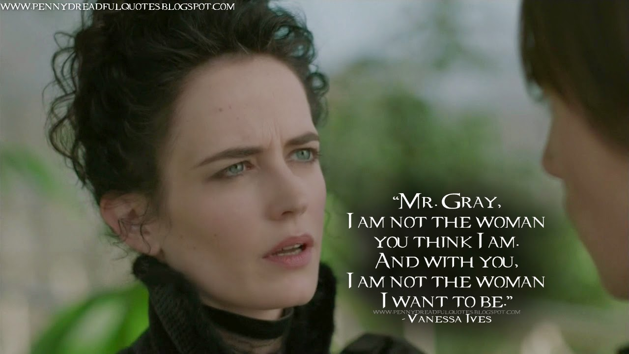 Mr. Gray, I am not the woman you think I am. And with you, I am not the woman I want to be. Vanessa Ives Quotes, Penny Dreadful Quotes