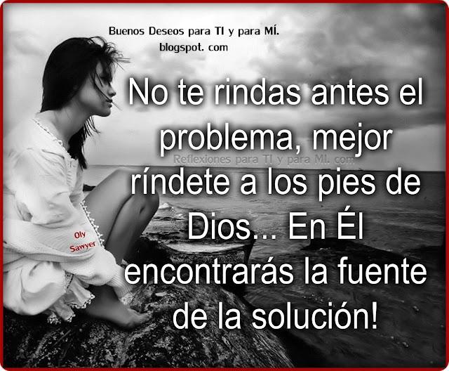 No te rindas ante el problema! Mejor ríndete a los pies de Dios... En Él encontrarás la fuente de la solución!