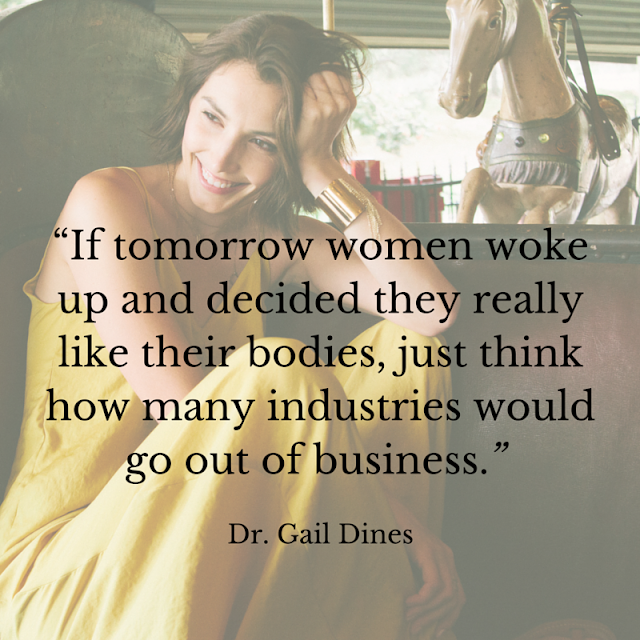 If tomorrow women woke up and decided they really like their bodies, just think of how many industries would go out of business. - Dr. Gail Dines. anotsomodellife.com