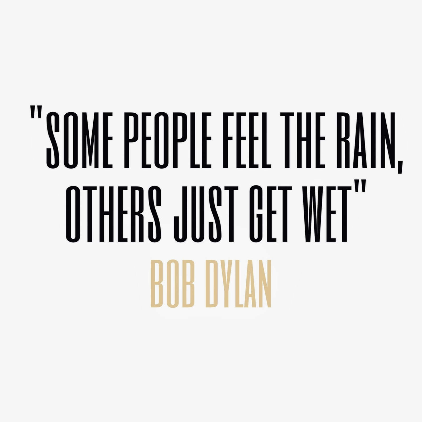 Some People Feel The rain others just get wet bob dylan