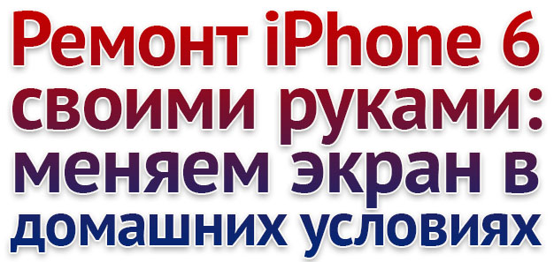 меняем экран iPhone 6 в домашних условиях