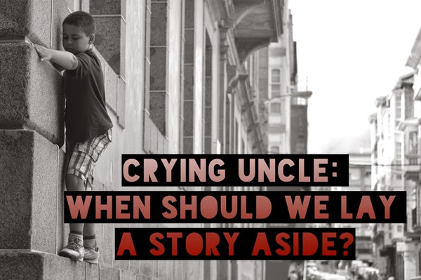 Crying Uncle: When Should We Lay A Story Aside?